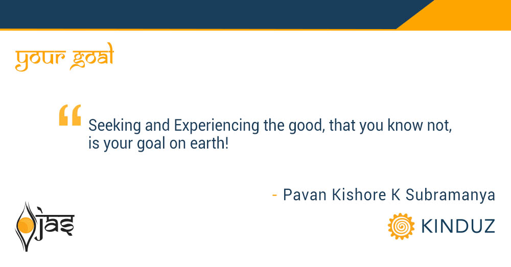 Seeking and Experiencing the good, that you know not, is your goal on earth!